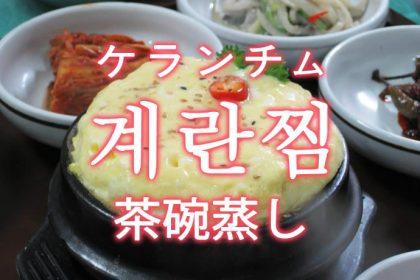 「ケランチム(韓国の茶碗蒸し)」を韓国語では?「계란찜(ケランチム)」の意味