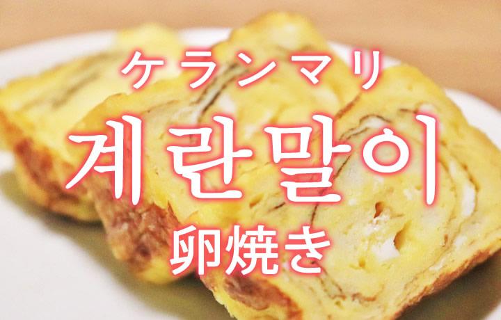 「ケランマリ(韓国の卵焼き)」を韓国語では?「계란말이(ケランマリ)」の意味