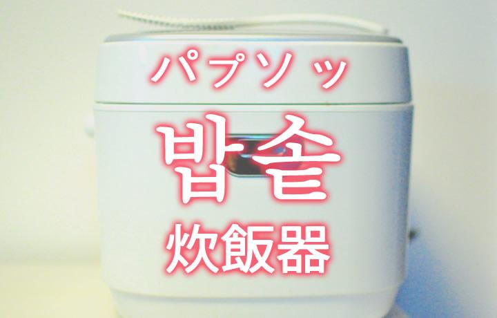 「炊飯器(すいはんき)」を韓国語では?「밥솥(パプソッ)」の意味