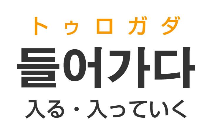 「入る(はいる)・入っていく」を韓国語では?「들어가다(トゥロガダ)」の意味・使い方