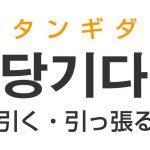 「引く(ひく)・引っ張る」を韓国語では?「당기다(タンギダ)」の意味・使い方