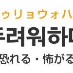 「恐れる・怖がる」を韓国語では?「두려워하다(トゥリョウォハダ)」の意味・使い方