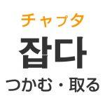 「つかむ・取る」を韓国語では?「잡다(チャプタ)」の意味・使い方