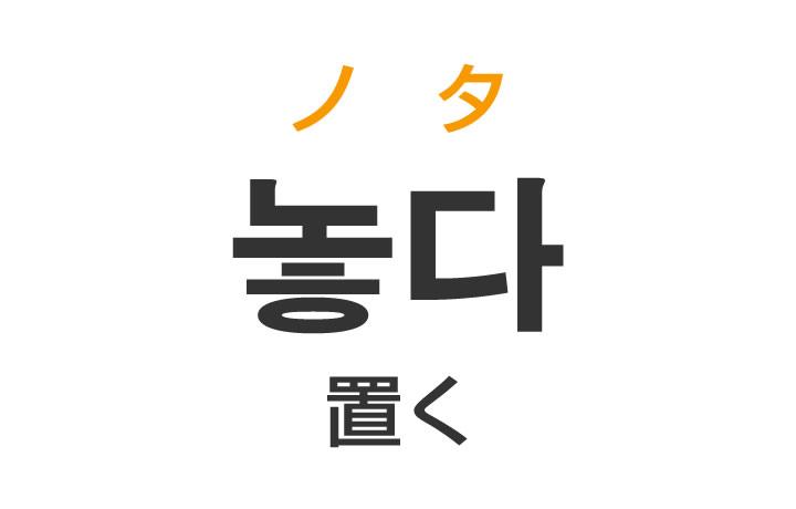 「置く(おく)」を韓国語では?「놓다(ノタ)」の意味・使い方
