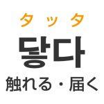 「触れる・届く」を韓国語では?「닿다(タッタ)」の意味・使い方