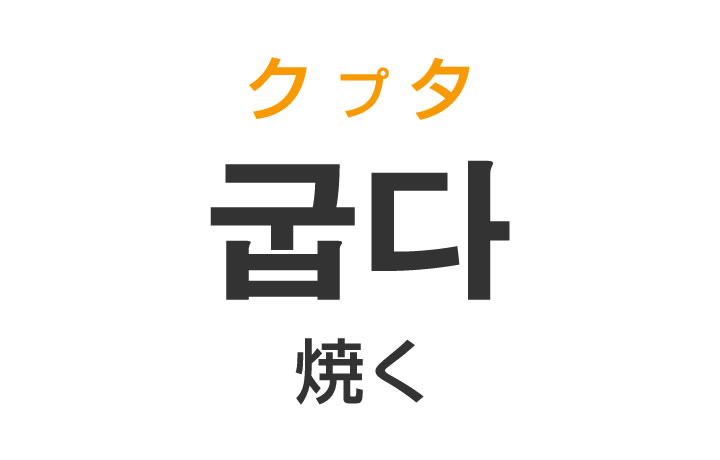 「焼く(やく)」を韓国語では?「굽다(クプタ)」の意味・使い方