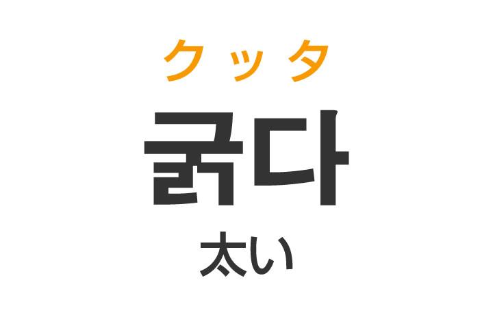 「太い(ふとい)」を韓国語では?「굵다(クッタ)」の意味・使い方