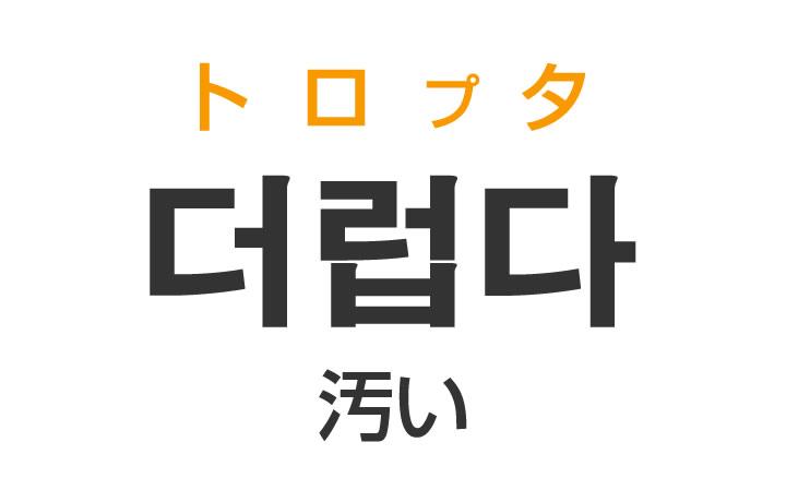 「汚い(きたない)」を韓国語では?「더럽다(トロプタ)」の意味・使い方