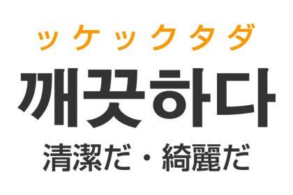 「清潔だ(せいけつだ)・綺麗だ」を韓国語では?「깨끗하다(ッケックタダ)」の意味・使い方